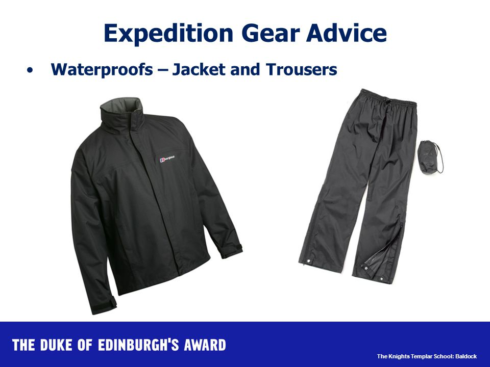 The Knights Templar School: Baldock Waterproofs – Jacket and Trousers Expedition Gear Advice http://www.ktemplar.herts.sch.uk/ dofe/Pages/expedition_recommen dations.htm#cag