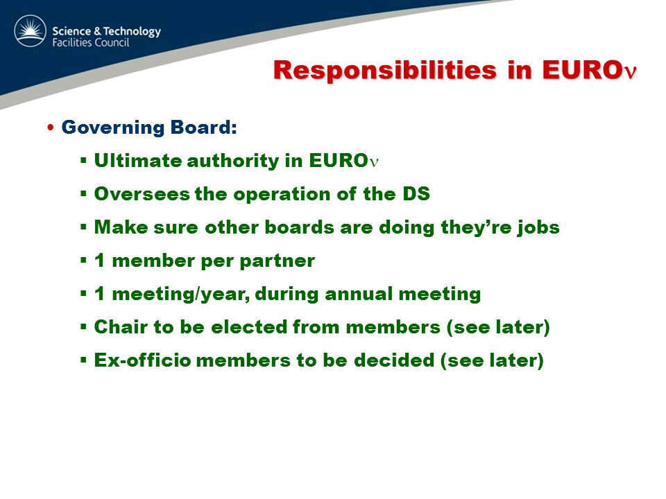 Responsibilities in EURO Responsibilities in EURO Management Board:  Ensure contract execution  all obligations (deliverables, milestones) met  Meet as required  Membership: project coordinator 1 each for SB, NF and BB  Latter need to be elected (see later)