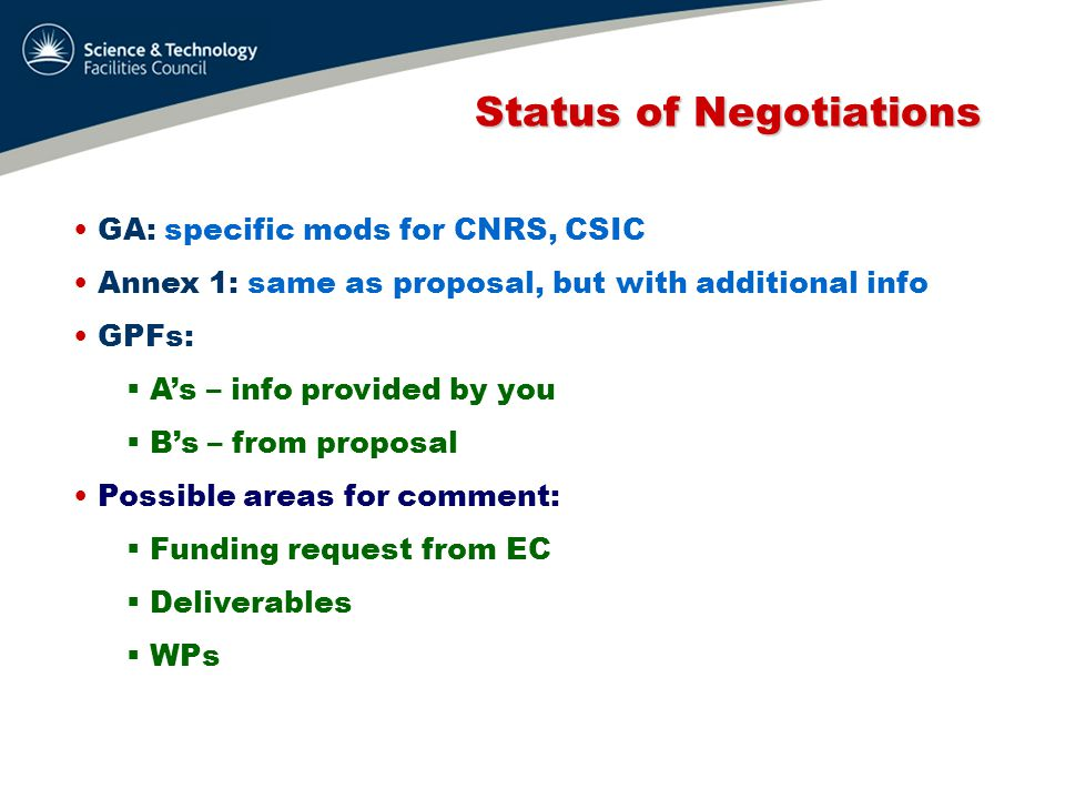 Status of Negotiations Status of Negotiations GA: specific mods for CNRS, CSIC Annex 1: same as proposal, but with additional info GPFs:  A's – info provided by you  B's – from proposal Possible areas for comment:  Funding request from EC  Deliverables  WPs Future modifications: updated Associates list