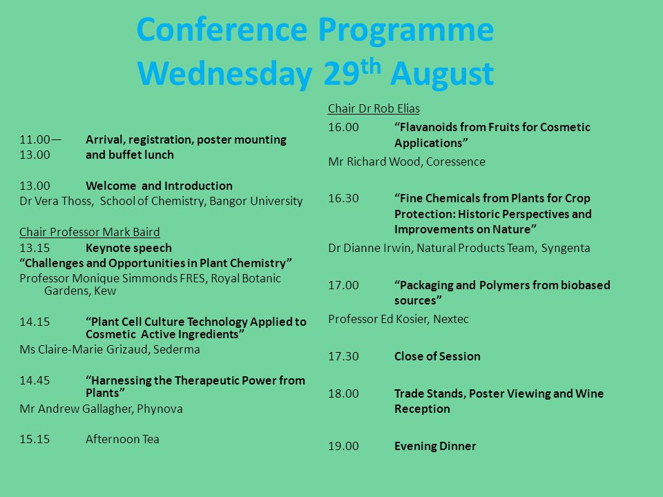 Conference Programme Thursday 30 th August 08.45 Introduction Chair Dr Ana Winters 09.00 DNA Barcoding the Flora of Wales Dr Natasha de Vere, National Botanical Garden of Wales 09.20 Making New Molecules Professor Anne Osbourne, John Innes Centre 09.40 Phytochemical Investigations on Six Medicinal Plants Dr Mohammad Nur-e-Alam, Bangor University 10.00 Assuring reduced variation in commercial crops – experiences from Barbados with plant tissue culture Mr Collin Scantlebury, University of the East Indies 10.20 Addressing the Analytical Hurdles Associated with Artemisia anua Extract to Assist in Process Optimisation Mr Joshua Pilkington, The University of Nottingham 10.40 Morning Coffee, Posters and Trade Stands Chair: Dr David Bryant 11.10 Fine Chemicals from Bluebells—an Aid to Conservation Dr Vera Thoss, Bangor University 11.30 Chemical Exploration of Walnuts (Juglans regia) Mr Jawameer Hama, Bangor University 11.50 Rapid Screening for Platform Chemicals in a Novel Miscanthus sinensis mapping family using LC-ESI-MS/MS to maximise output in biorefinery Mr Tom Wilson, Aberystwyth University 12.10 Melatonin in Natural Plants Mr Roger Coghill, Asphalia 12.30 Controlled Release of Volatile Fine Chemicals Used in Crop Protection Dr Owen Jones, Suttera 12.50 Official Close of Conference and Award for Best Poster 13.00Buffet Lunch