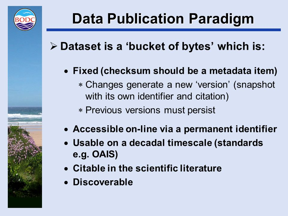 Data Publication Paradigm  Technologies such as D-Space  Serves out exactly what is ingested  Supports a strategy where any data change requires a new dataset, new metadata and a new DOI  Metadata founded on Dublin Core  Supports basic discovery but insufficient for scientific discovery facets  Reinforce using standards such as IOS19115, DIF, FGDC, Darwin Core  Totally inadequate for scientific browse and usage  May be reinforced using plaintext documentation or standards like SensorML and Observations and Measurements