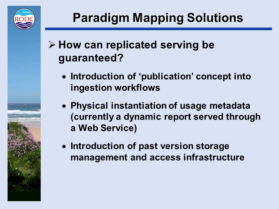 Paradigm Mapping Solutions  Addressing timing mismatches  Publication without ingestion  Provide an accession publication service –Accession dataset comes through the door –Verified as up to scratch –Placed in web-accessible storage –DOI minted and data files linked to landing page  Caveats –Data supplied must be data that BODC wish to ingest –Precise definition of 'up to scratch' required –Business scope expansion into 'data behind the graph' cannot be supported