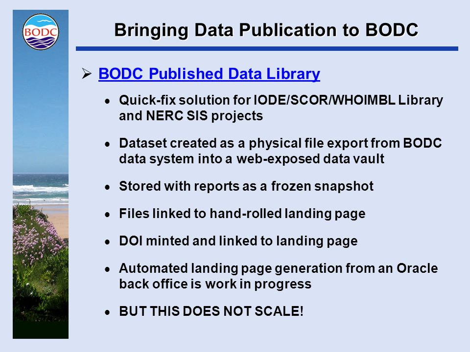 Bringing Data Publication to BODC  Request Publication  Just a twinkle in the eye  Accession Publication Service  Under consideration  Publication-based workflows and versioned file management  Work on specification and formal project management (PID, project board) just started  Discovery dataset specification  Work in progress