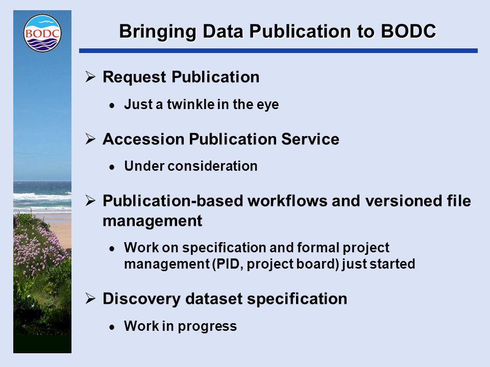 Bringing Data Publication to BODC  Pretty good idea what we need to do  Many staff years of resources are required  Competition with many other development projects  Confident we'll get there  I just wouldn't like to say when.......