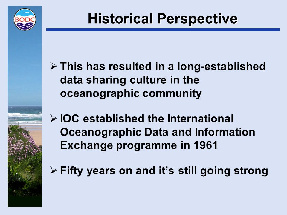 Historical Perspective  IODE infrastructure in the form of National Oceanographic Data Centres was established in the 1970s and early 1980s  Operational model developed through the activities of IODE's technical development group (GETADE)  The resulting operational paradigm has been running in at least a dozen centres around the world for over 30 years