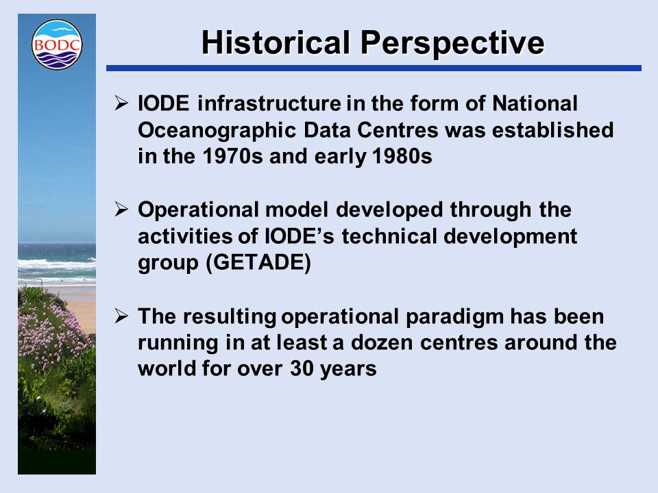 Historical Perspective  A long history has its advantages  Significant data holdings  Experience leading to deep understanding of the data  But it also has its disadvantages  Large amounts of legacy incorporating everything we did when we didn't know better  Massive inertia to be overcome by any change or adoption of new technology  BODC's migration from plaintext name and address metadata to ISO standards is a case in point