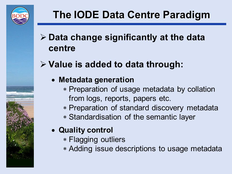 The IODE Data Centre Paradigm  Data change significantly at the data centre  Raw data get worked up  Voltages and ADC counts converted to engineering units  Calibration against sample data  Harmonisation through ingestion  Reformatting into a uniform file format  Loading into a common RDBMS schema  The result is a soup of data atoms bearing little resemblance to what was delivered