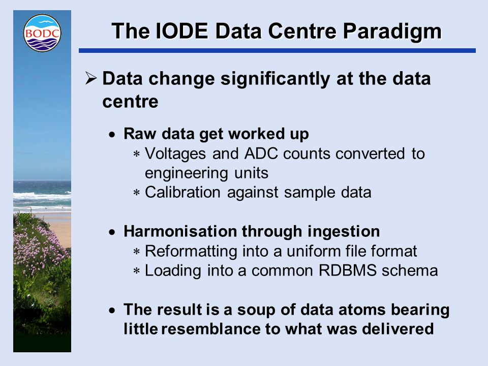 The IODE Data Centre Paradigm  Service designed around supporting a 'data synthesis input' use case  Data synthesis considered as a buffer between data centre output and scientific interpretation/publication  'Best available' data at the time of the request is served  Change is continuous with no snapshots preserved or versioned checkpoints in the workflow