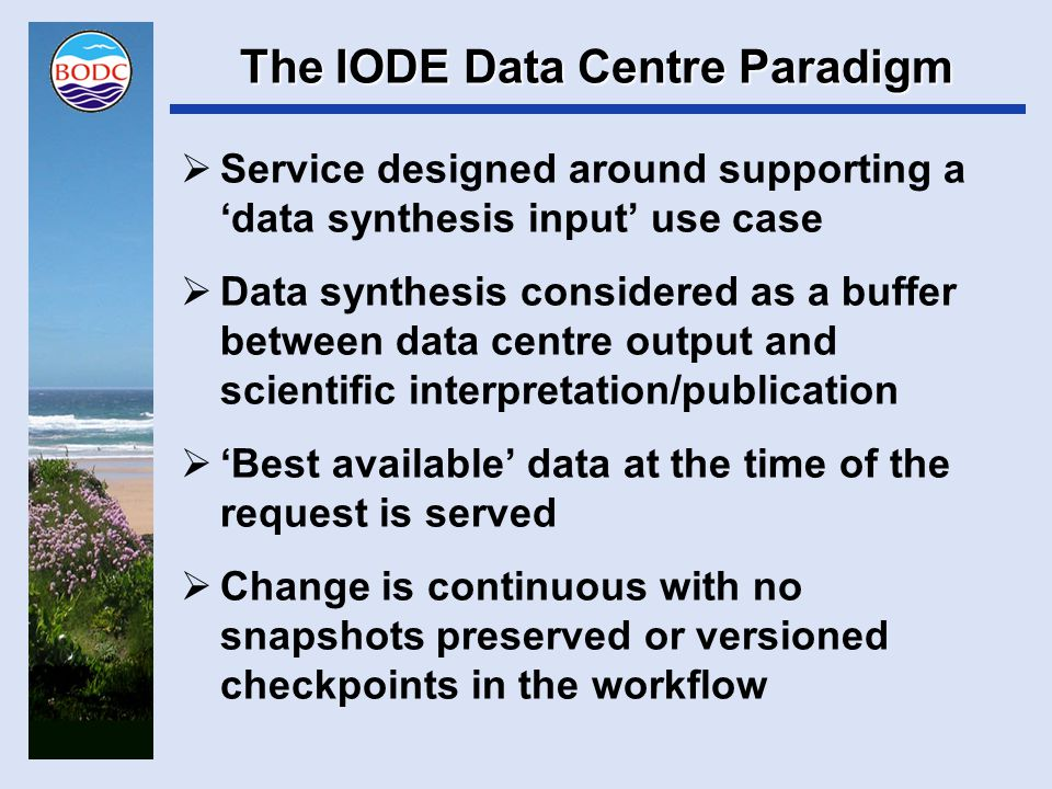 Data Publication Paradigm  Dataset is a 'bucket of bytes' which is:  Fixed (checksum should be a metadata item)  Changes generate a new 'version' (snapshot with its own identifier and citation)  Previous versions must persist  Accessible on-line via a permanent identifier  Usable on a decadal timescale (standards e.g.