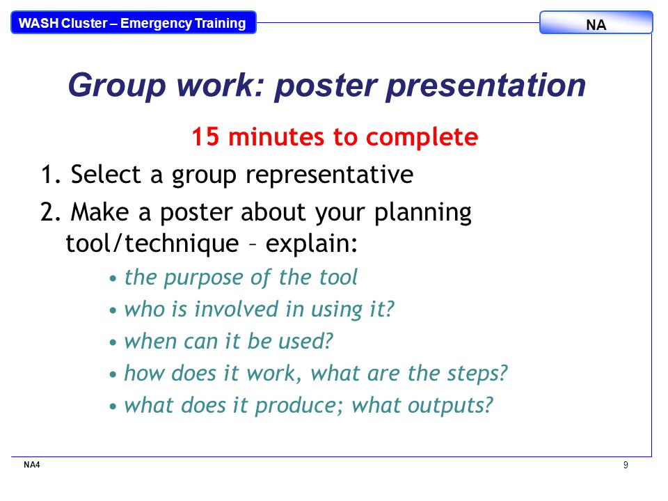 WASH Cluster – Emergency Training NA Provide the information requested Check your data and highlight evidence Provide an analysis of the problem Specific assumptions and constraints Specify partner and beneficiary input, Highlight relevant learning and experience Be realistic Be specific yet succinct NA4 10 Tips in proposal writing