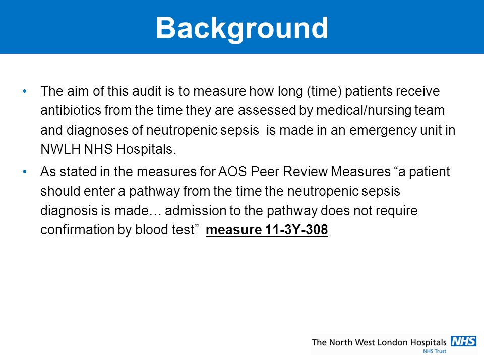 Standard Being Audited and Results from Last Audit o Patient Safety – time from neutropenic sepsis diagnoses by medical / nursing staff to 1 st dose of IV antibiotics Results from last audit 33% of patients were seen in the haematology assessment room.20% were treated within an hour of assessment by nurse/medical personnel compared to 40% in previous six months 60% were seen in NPH A+E and 33% of patients who attended A+E were treated within 1 hour 6% was seen in CMH A+E (1/15) and treatment within an hour was not achieved o Overall there was an improvement of 5% from last audit as 27% of haematology patients were treated within an hour.
