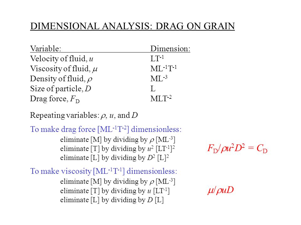 DIMENSIONAL ANALYSIS: DRAG ON GRAIN F D /  u 2 D 2 = C D  /  uDRe =  uD/   inertia/viscous force often very smallReynold's number