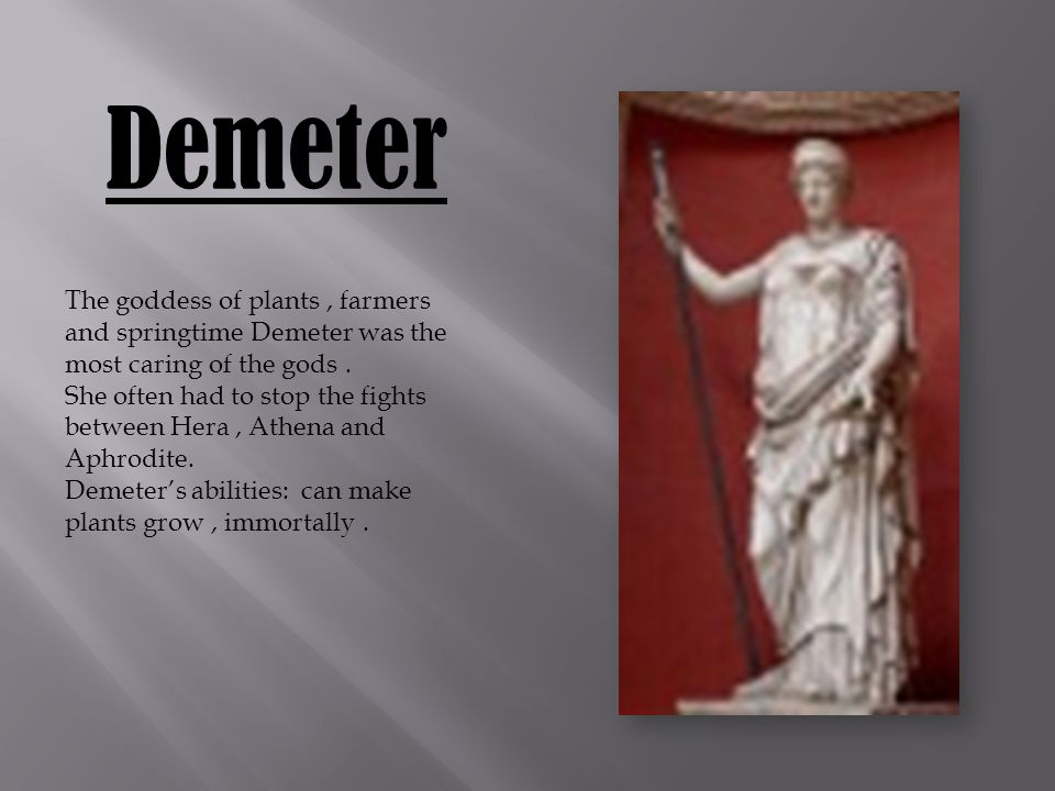 Demeter The goddess of plants, farmers and springtime Demeter was the most caring of the gods.