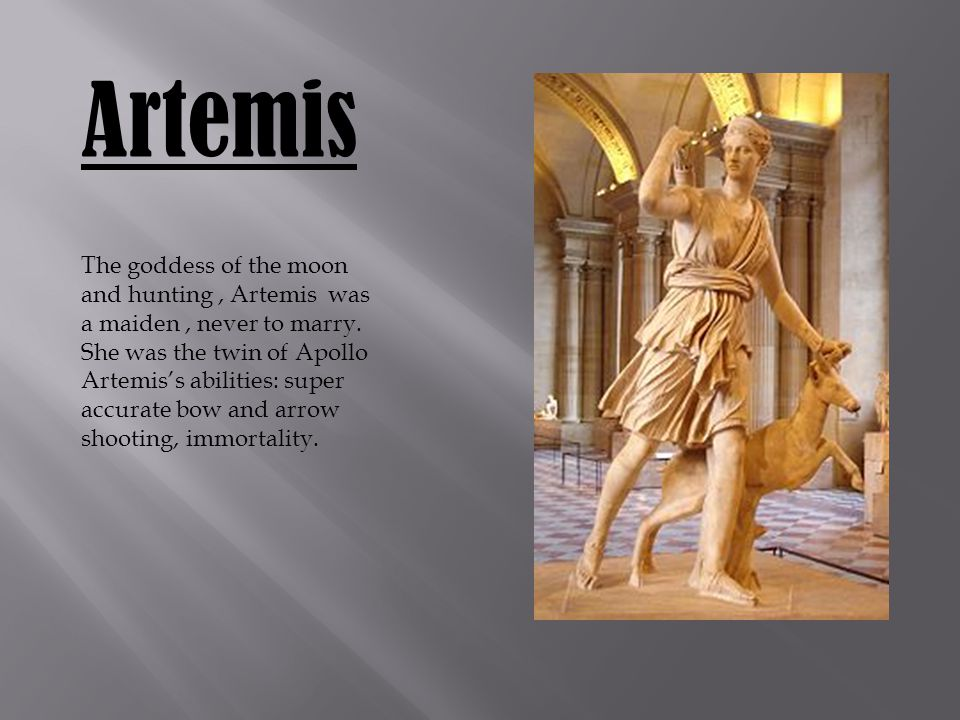 Artemis The goddess of the moon and hunting, Artemis was a maiden, never to marry.