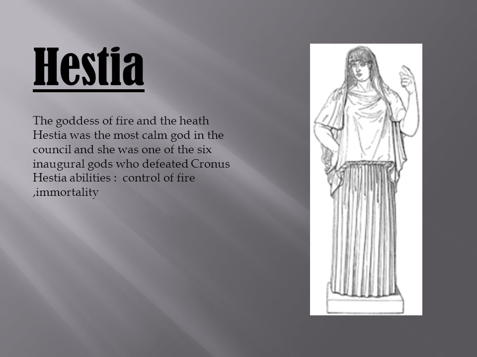 Hestia The goddess of fire and the heath Hestia was the most calm god in the council and she was one of the six inaugural gods who defeated Cronus Hestia abilities : control of fire,immortality