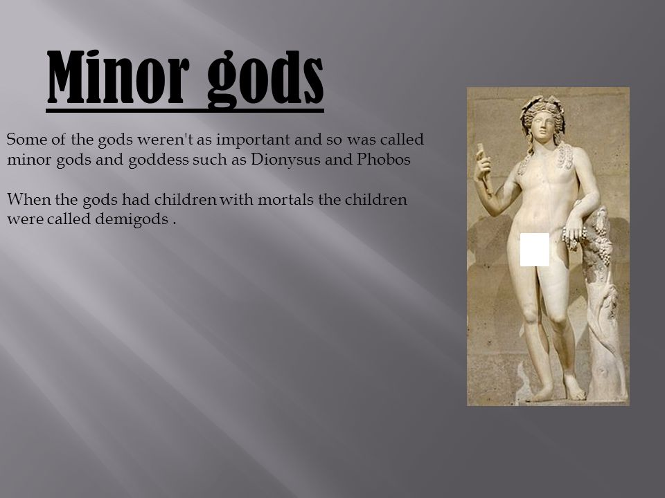 Minor gods Some of the gods weren t as important and so was called minor gods and goddess such as Dionysus and Phobos When the gods had children with mortals the children were called demigods.
