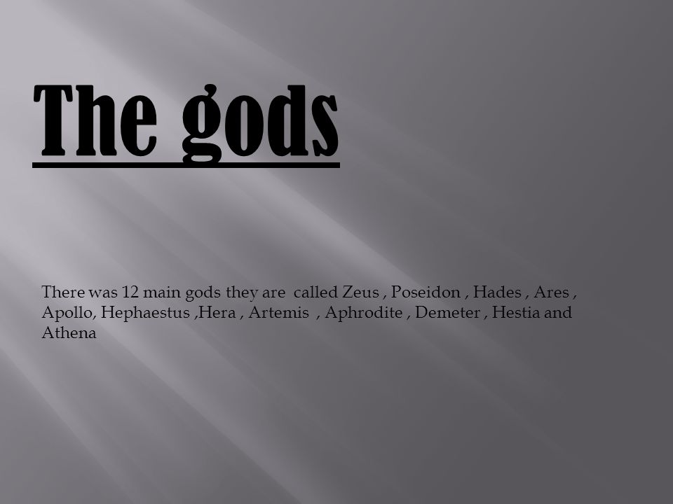 The gods There was 12 main gods they are called Zeus, Poseidon, Hades, Ares, Apollo, Hephaestus,Hera, Artemis, Aphrodite, Demeter, Hestia and Athena