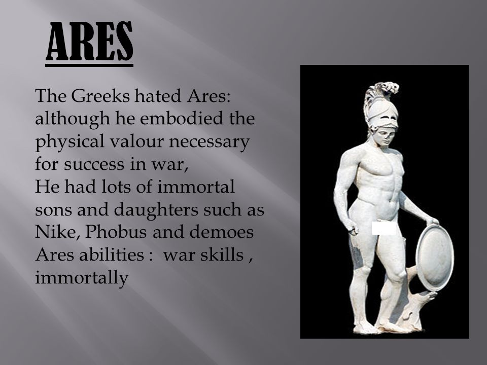 ARES The Greeks hated Ares: although he embodied the physical valour necessary for success in war, He had lots of immortal sons and daughters such as Nike, Phobus and demoes Ares abilities : war skills, immortally