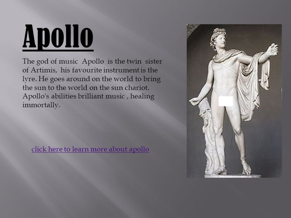 Apollo The god of music Apollo is the twin sister of Artimis, his favourite instrument is the lyre.