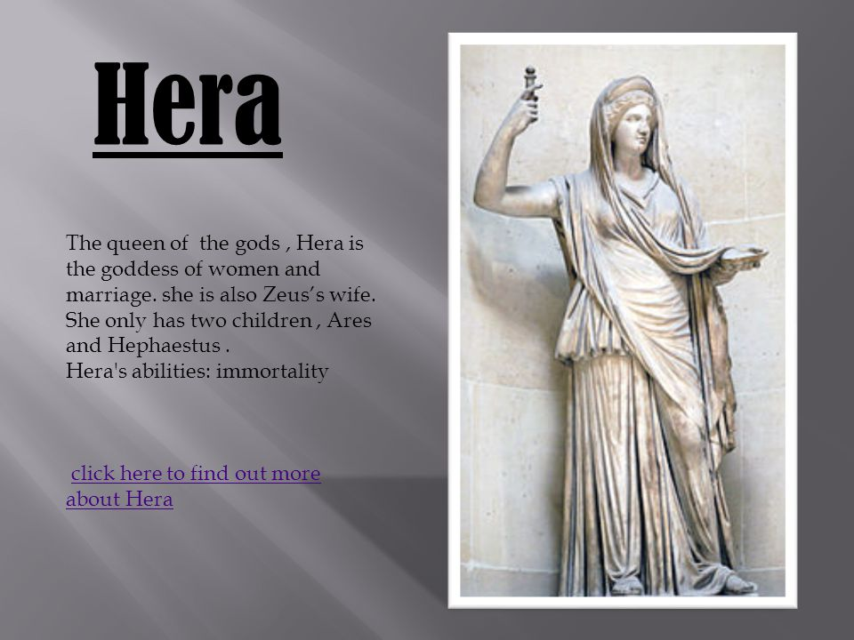 Hera The queen of the gods, Hera is the goddess of women and marriage.