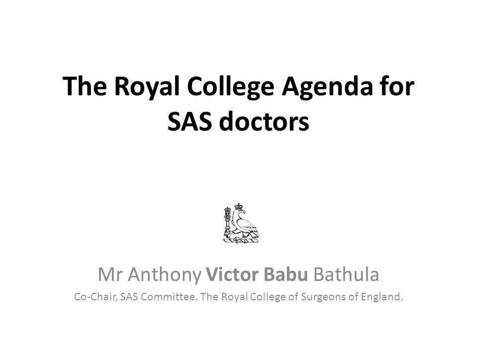 The Royal College Agenda for SAS doctors Mr Victor Babu MS; DNB; FRCSEd; Dip Lap; [MBA ( Health Executive)] Staff Grade Doctor, General Surgery Glan Clwyd Hospital, Rhyl, North Wales Member -EWTD- Working party, RCSE Member – All Wales LNC forum and Trust LNC member Ex –Chairman- SAS Subcommittee, Glan Clwyd Hospital