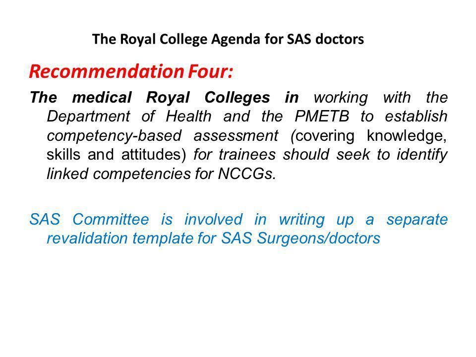 The Royal College Agenda for SAS doctors Recommendation Five Local employers, Workforce Development Confederations (WDCs) on behalf of Strategic Health Authorities and postgraduate deans should ensure that resources and infrastructures are available for the CPD needs of NCCGs Training facilities are available for SAS grade @ equal measure with that of training grade Bringing awareness- Publication of an article about SAS funding