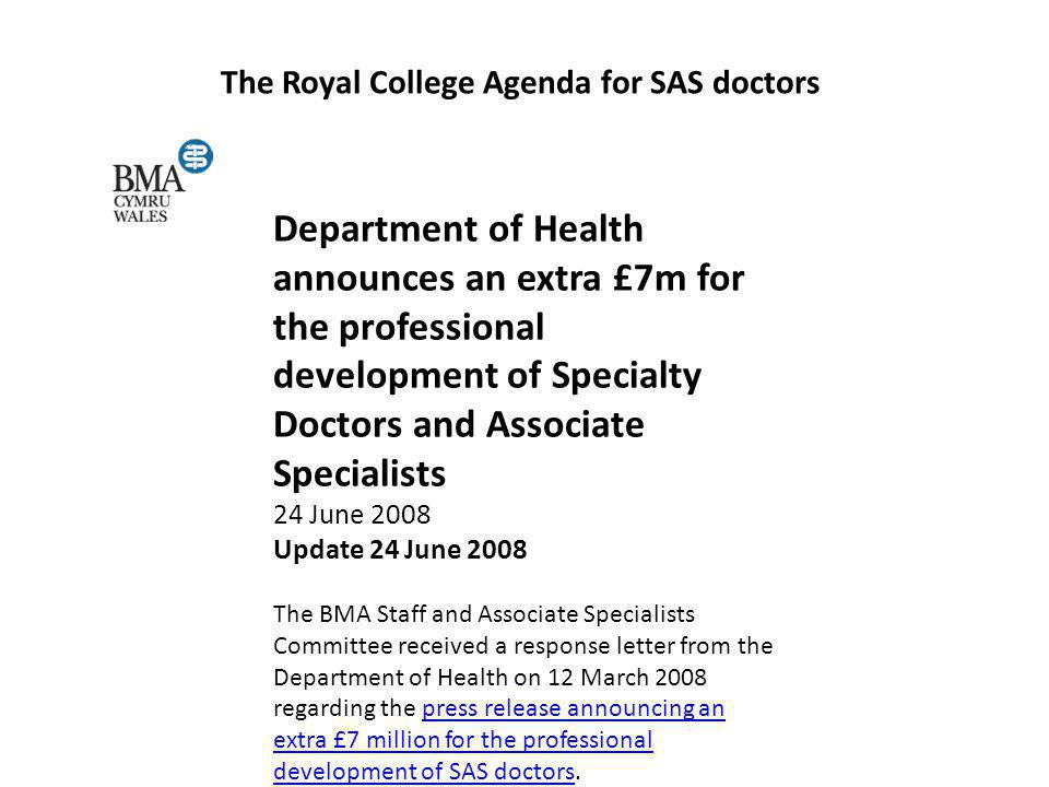 The Royal College Agenda for SAS doctors SAS doctors in need of cash for training, survey reveals Most Welsh doctors in staff and associate specialist grades need financial support to help them train for specialist registration.