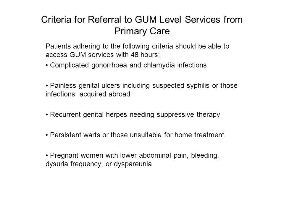 Criteria for Referral to GUM Level 3 Services from Primary Care Positive HIV, Hepatitis or syphilis serology Suspected LGV (Lymphogranuloma Venereum) Suspected PID Post Exposure Prophylaxis (PEP) for HIV After careful assessment any other condition that the practitioner feels requires a consultation with a GUM physician Until a Sexual Assault Referral Centre (SARC) is available, any patient who has been sexually assaulted in the last seven days (or has physical trauma prior to seven days) and requests screening