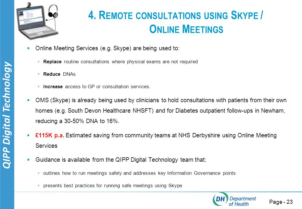 QIPP Digital Technology Page - 24 Virtual meetings and communication: some days I need a TARDIS Eat your lunch, sign prescriptions, answer queries from reception staff, get involved, pay attention and contribute! CCG Chair Solutions (although not quite as good as a TARDIS): Skype Microsoft Office 365 WebEx and many more...