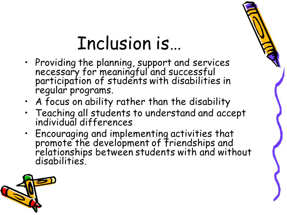 Inclusion is… The development and implementation of individual PPP goals through participation in typical activities in the classroom, school, and community Allowing students who are not able to fully participate to partially participate rather than being excluded entirely.