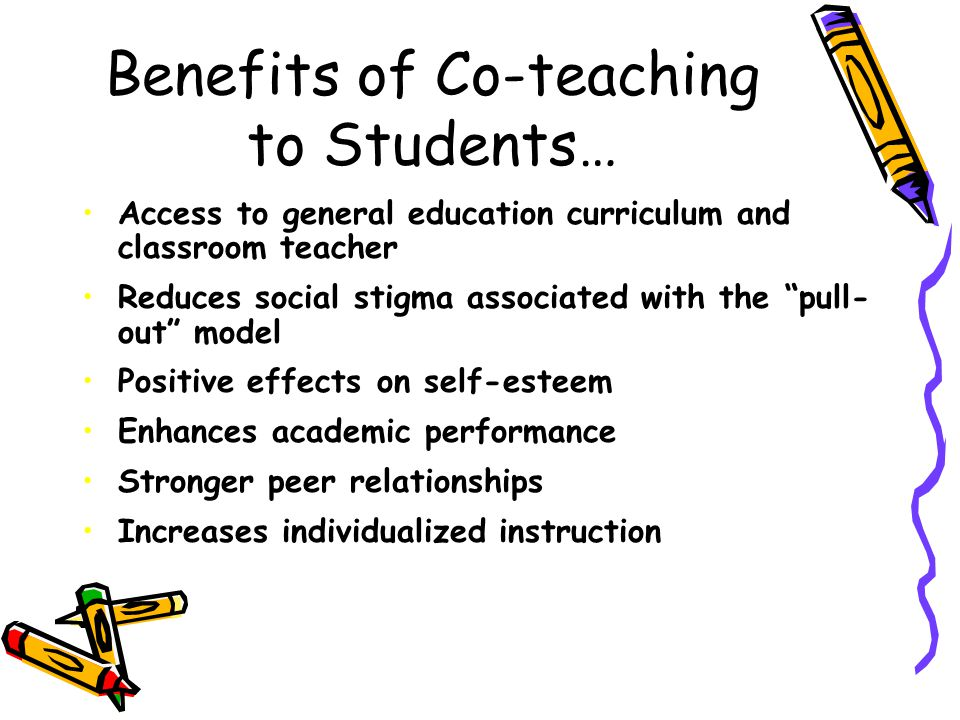 Benefits of Co-teaching to Teachers… Opportunity for professional growth Increases job satisfaction Sharing of knowledge, skills, and resources Reduces student-teacher ratio Special educators increase their understanding of general education curriculum and classroom expectations General educators increase their ability to adapt/modify lessons Improves communication between special and general education teachers