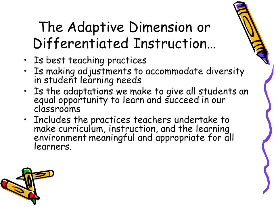 The Adaptive Dimension and Differentiated Instruction… Is giving students what they need Gives you the right and responsibility to meet the needs of your students and help them achieve curricular outcomes Begins with knowing your students and their strengths, interests, learning styles and areas of need – the 'whole' child