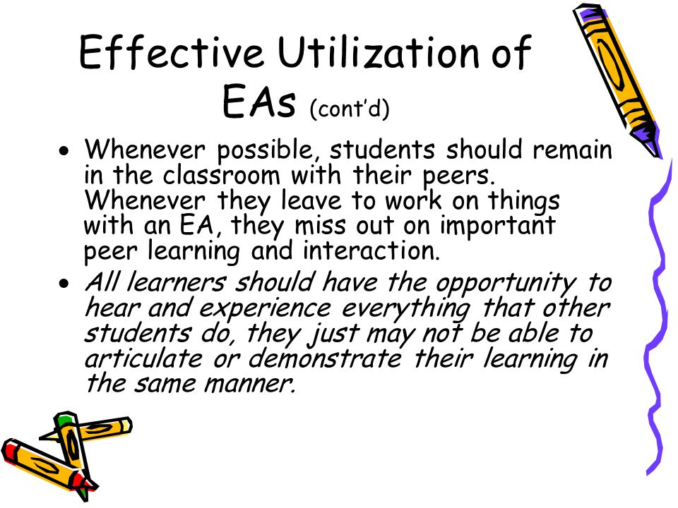Effective Utilization of EAs (cont'd) Don't allow your students with diverse needs become reliant on an EA.