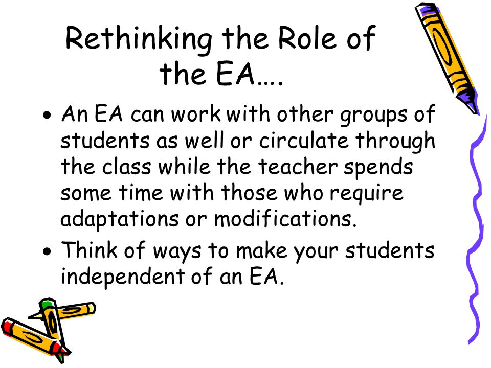 Rethinking the Role of the EA (cont'd)…  If an EA leaves the student you've assigned them to work with and wanders around the class to see how the others are doing, there may be a very good reason.