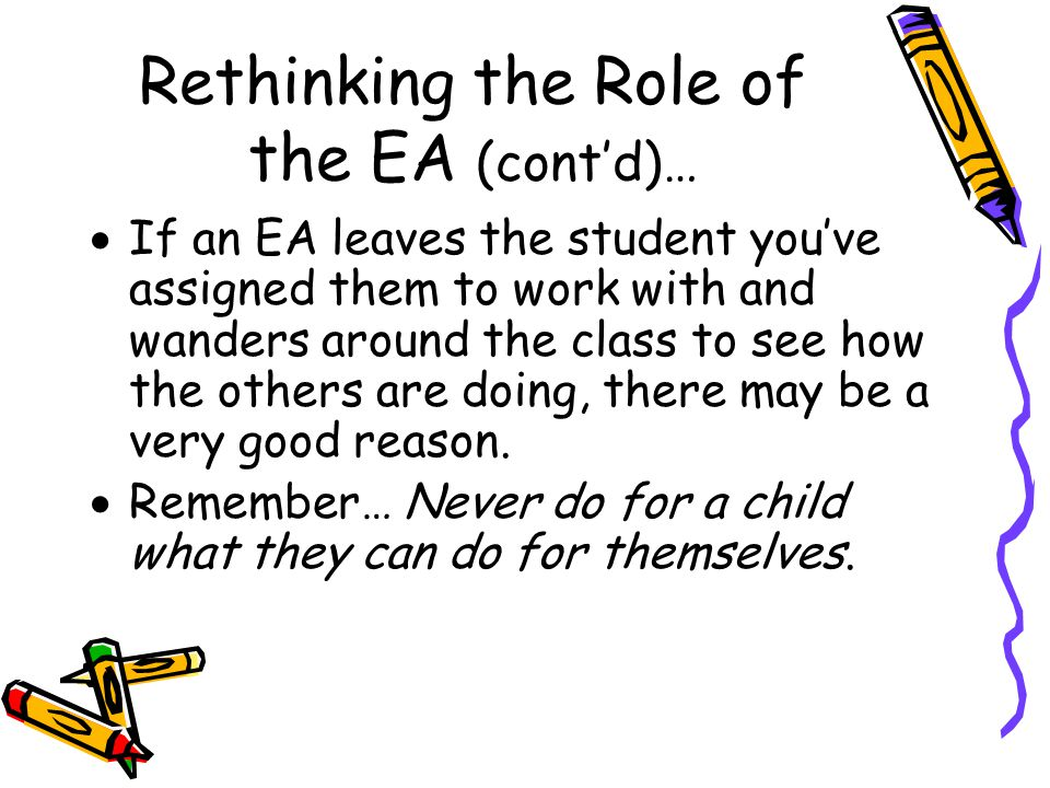 Rethinking the Role of the EA (cont'd)…  When doing group work activities, EA's can join various groups or rotate among them to facilitate and guide learning similar to the way the teacher might, rather than always being assigned to the group that has the students with higher needs.