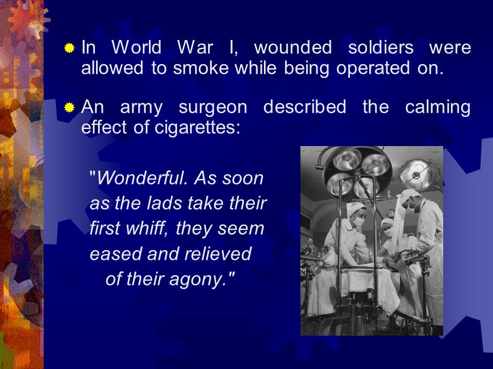  The use of cigarettes exploded during World War I (1914-1918), where cigarettes were called the soldier s smoke.