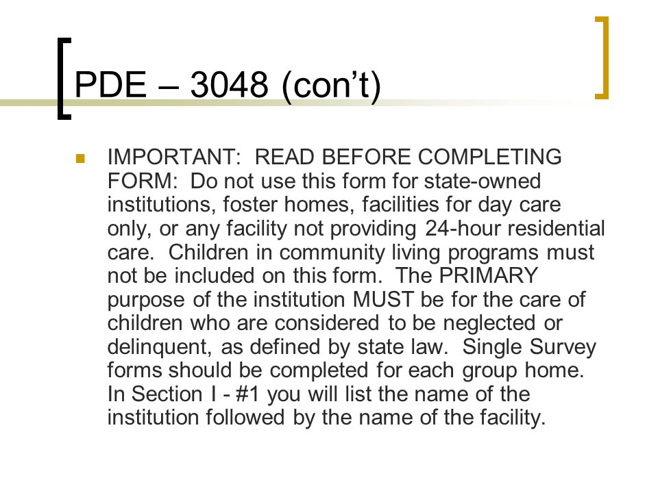PDE – 3048 (cont) Section I Changes Agency & Facility Information Section II Show the total number of children under 24-hour care who resided in the facility during any portion of the period from October 31 to November 29, 2008.