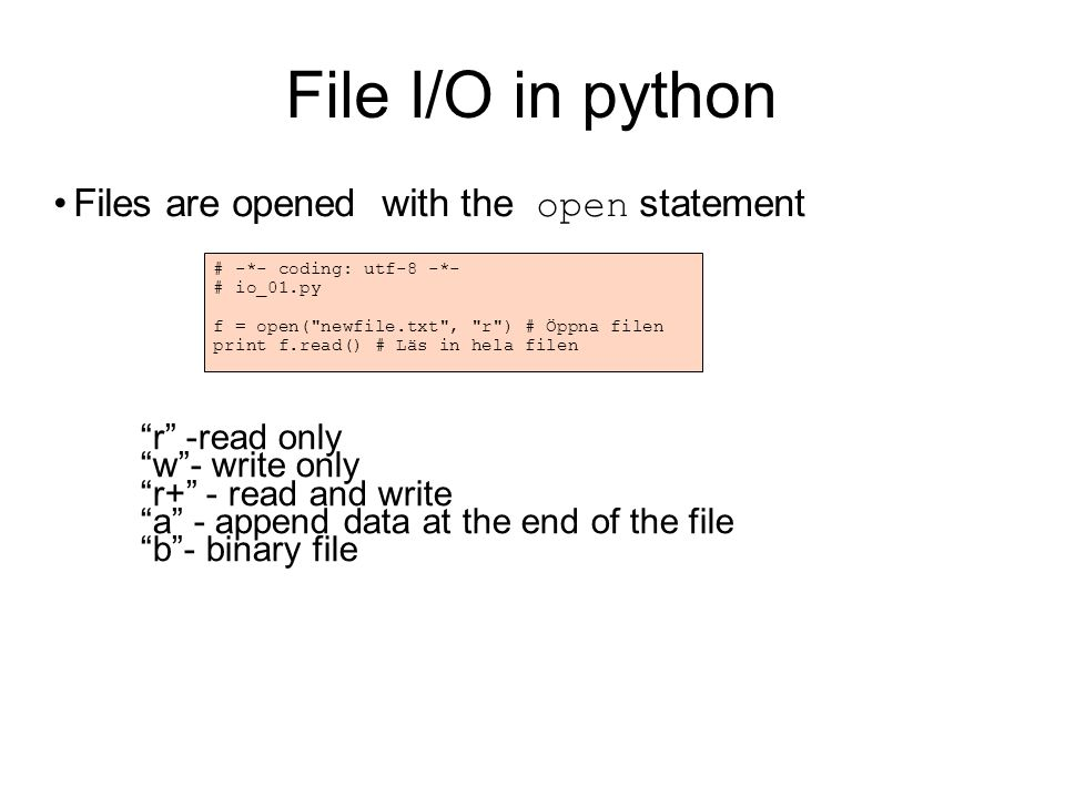 Reading parts of a file # -*- coding: utf-8 -*- # io_01.py f = open( newfile.txt ) for row in f.readlines(): print row, f.close() f = open( newfile.txt ) print f.read(8) print f.read(5) $> python io_02.py Detta är textrad 1.