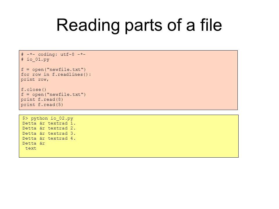 Writing to a file # -*- coding: utf-8 -*- # io_03.py f = open( newfile.txt , w ) f.write(str(3) + \n ) f.write(str([1,2,3]) + \n ) f.write(str({ name : Kalle }) + \n ) f.close() f = open( newfile.txt , a ) f.write( Denna rad läggs till. ) f.close() f = open( newfile.txt ) print f.read() f.close() $> python io_03.py 3 [1, 2, 3] { name : Kalle } Denna rad läggs till.