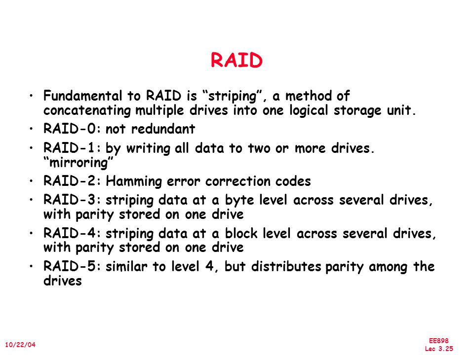 EE898 Lec 3.26 10/22/04 Redundant Arrays of Inexpensive Disks RAID 1: Disk Mirroring/Shadowing Each disk is fully duplicated onto its mirror Very high availability can be achieved Bandwidth sacrifice on write: Logical write = two physical writes Reads may be optimized Most expensive solution: 100% capacity overhead ( RAID 2 not interesting, so skip) recovery group