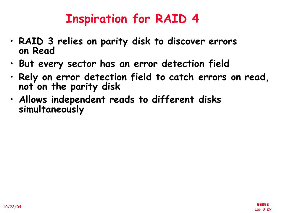 EE898 Lec 3.30 10/22/04 Redundant Arrays of Inexpensive Disks RAID 4: High I/O Rate Parity D0D1D2 D3 P D4D5D6 PD7 D8D9 PD10 D11 D12 PD13 D14 D15 P D16D17 D18 D19 D20D21D22 D23 P..............................