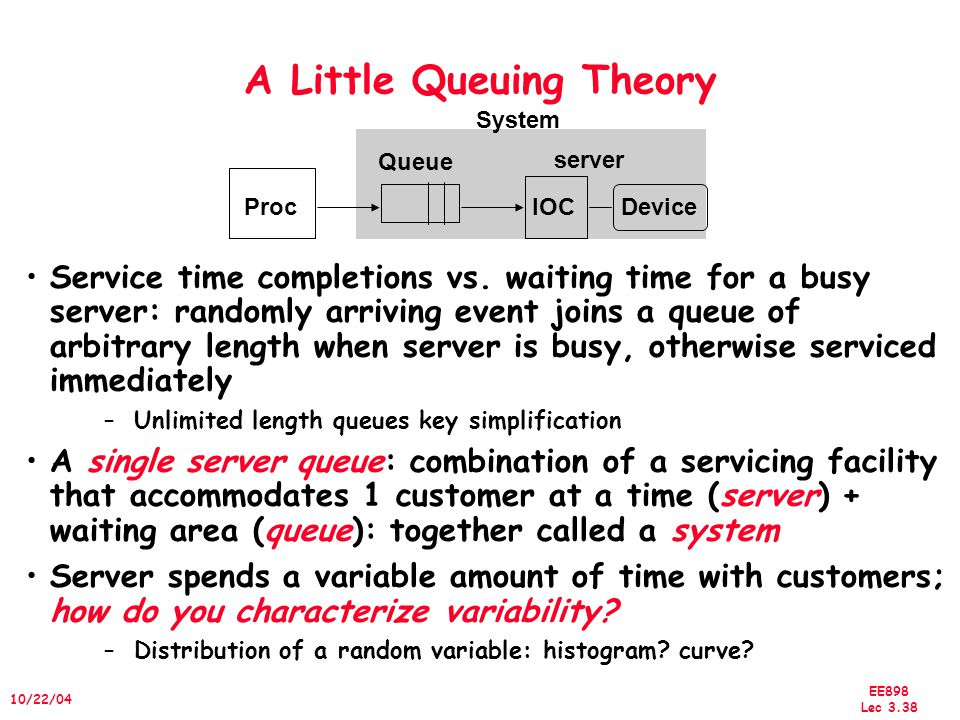 EE898 Lec 3.39 10/22/04 A Little Queuing Theory Server spends variable amount of time with customers –Weighted mean m1 = (f1 x T1 + f2 x T2 +...+ fn x Tn)/F (F=f1 + f2...), where Ti is the time for task i and Fi is the frequency of i –variance = (f1 x T1 2 + f2 x T2 2 +...+ fn x Tn 2 )/F – m1 2 »Must keep track of unit of measure (100 ms 2 vs.