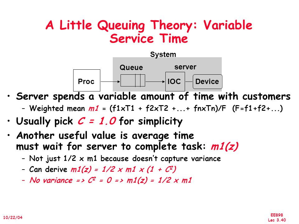 EE898 Lec 3.41 10/22/04 A Little Queuing Theory: Average Wait Time Calculating average wait time in queue T q –If something at server, it takes to complete on average m1(z) –Chance server is busy = u; average delay is u x m1(z) –All customers in line must complete; each avg T s er T q = u x m1(z) + L q x T s er = 1/2 x u x T ser x (1 + C) + L q x T s er T q = 1/2 x u x T s er x (1 + C) + r x T q x T s er T q = 1/2 x u x T s er x (1 + C) + u x T q T q x (1 – u) = T s er x u x (1 + C) /2 T q = T s er x u x (1 + C) / (2 x (1 – u)) Notation: raverage number of arriving customers/second T ser average time to service a customer userver utilization (0..1): u = r x T ser T q average time/customer in queue L q average length of queue:L q = r x T q