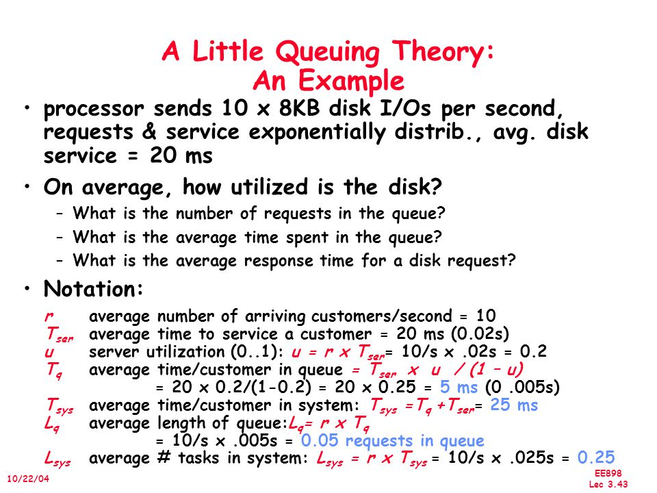 EE898 Lec 3.44 10/22/04 A Little Queuing Theory: Another Example processor sends 20 x 8KB disk I/Os per sec, requests & service exponentially distrib., avg.