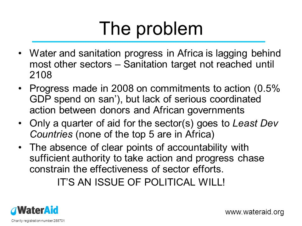 Charity registration number 288701 www.wateraid.org The response A high profile international dialogue between donor and developing country governments to: –assess global progress, –identify structural weaknesses –propose policy solutions Need to have one single international forum equivalent to those for Education and Health that bring greater resolve and support from all stakeholders