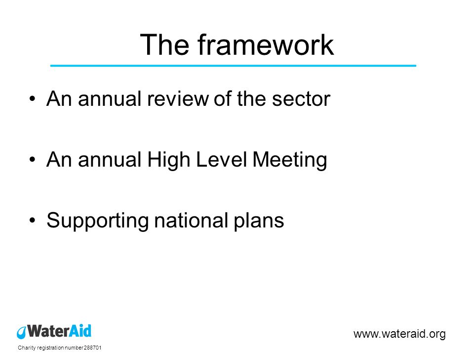 Charity registration number 288701 www.wateraid.org Call Develop this framework for Africa; own the processs and convince other bilateral donors Generate action and interest around the GF4A process between the countries Explain to the relevant line ministries the opportunities that the GF4A presents, including: –Mobilising serious programmes (including targets, timelines, costings, institutional coordination) of reform and service delivery; –Developing a common negotiating position amongst developing country governments to take to the first Annual Meeting in Autumn 09