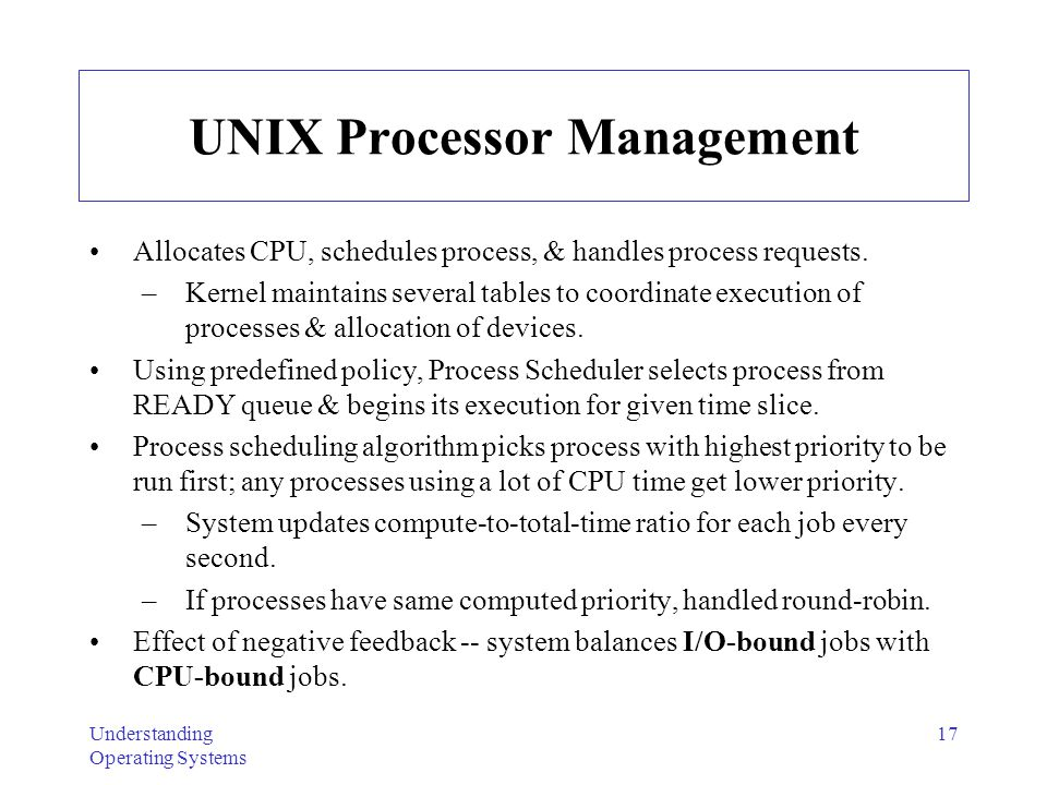 Understanding Operating Systems 18 UNIX Processor Management Policies To load process from READY queue, Processor Manager chooses process with longest time spent on secondary storage.