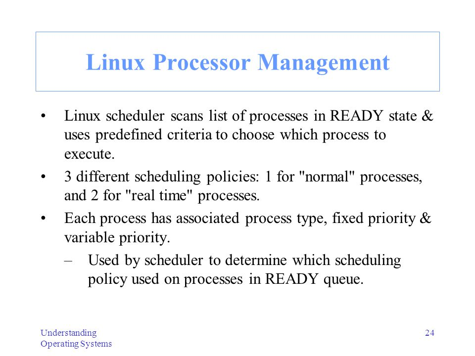Understanding Operating Systems 25 Process Types in Linux SCHED_INFO -- executed immediately; scheduler selects process with highest priority & executes it.