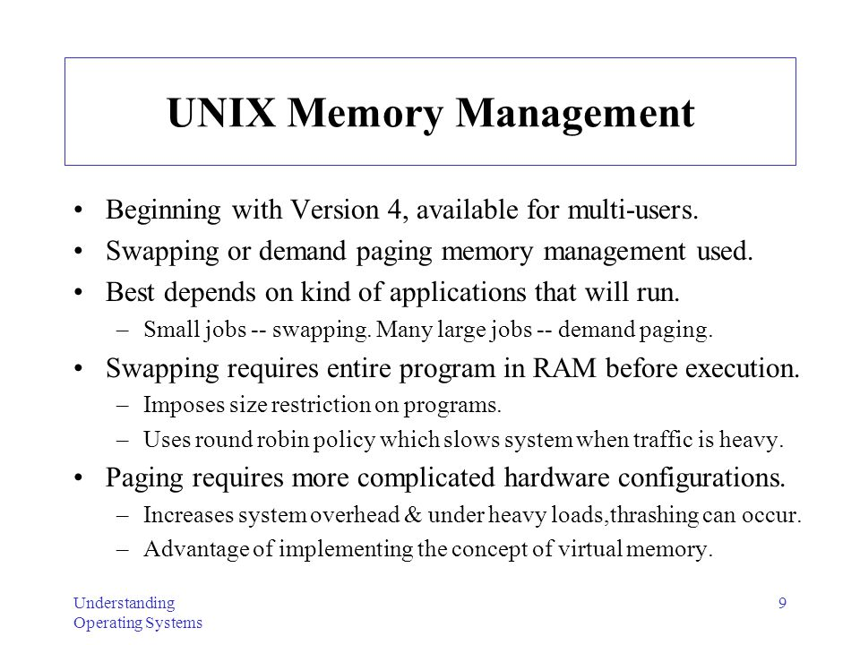 Understanding Operating Systems 10 Typical Memory Layout for Single User-Memory Part UNIX Image Image -- computer execution environment composed of: user- memory part, general register values, status of open files, & current directory.