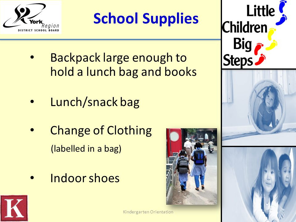 Washroom and Self-Help Routines At school, children: – Must use washroom independently – Must wash hands with soap independently – Dress and undress independently belts overalls zippers buttons coat, boots, hats, mittens, shoes Kindergarten Orientation